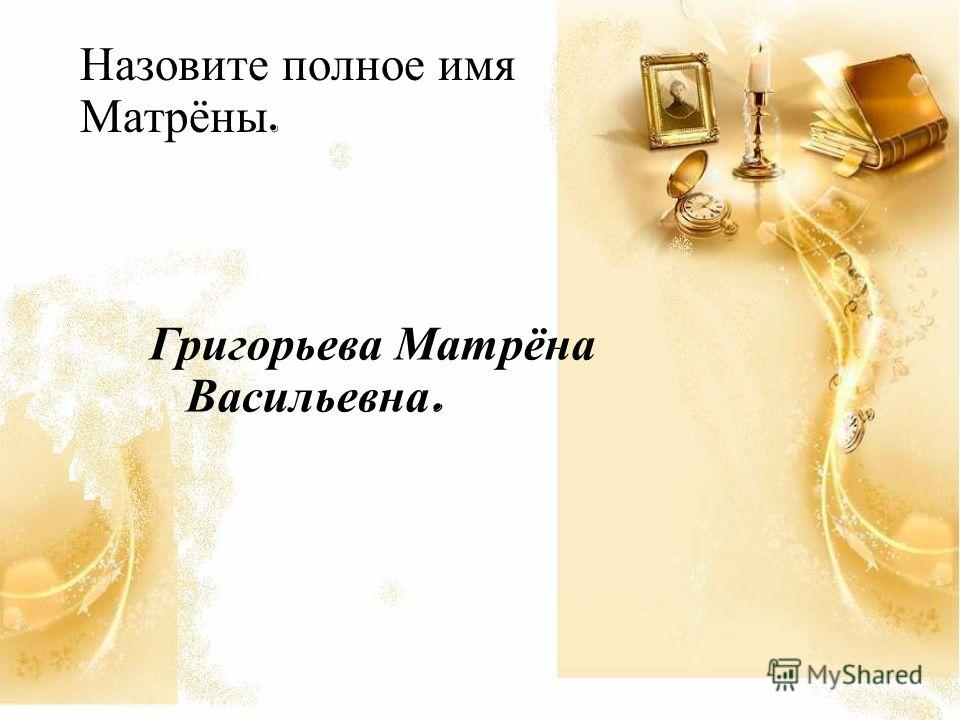 Назовите полное имя Матрёны. Григорьева Матрёна Васильевна.
