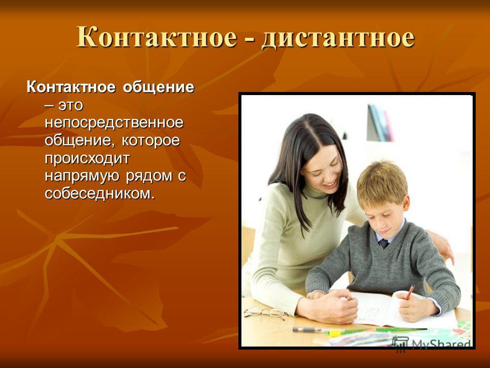 Контактное - дистантное Контактное общение – это непосредственное общение, которое происходит напрямую рядом с собеседником.