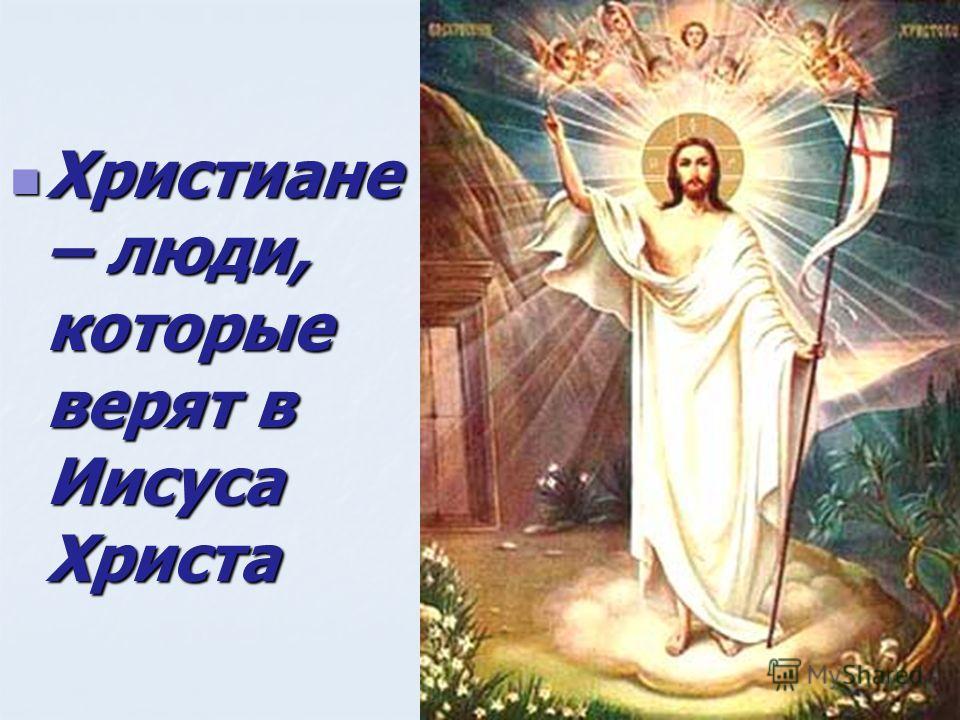 Христиане – люди, которые верят в Иисуса Христа Христиане – люди, которые верят в Иисуса Христа