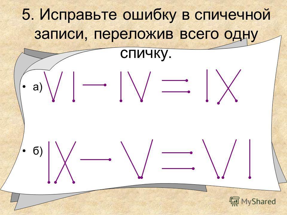 5. Исправьте ошибку в спичечной записи, переложив всего одну спичку. а) б)
