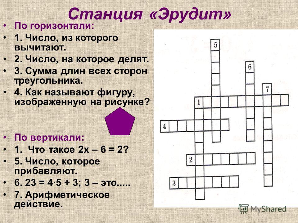 Станция «Эрудит» По горизонтали: 1. Число, из которого вычитают. 2. Число, на которое делят. 3. Сумма длин всех сторон треугольника. 4. Как называют фигуру, изображенную на рисунке? По вертикали: 1. Что такое 2х – 6 = 2? 5. Число, которое прибавляют.