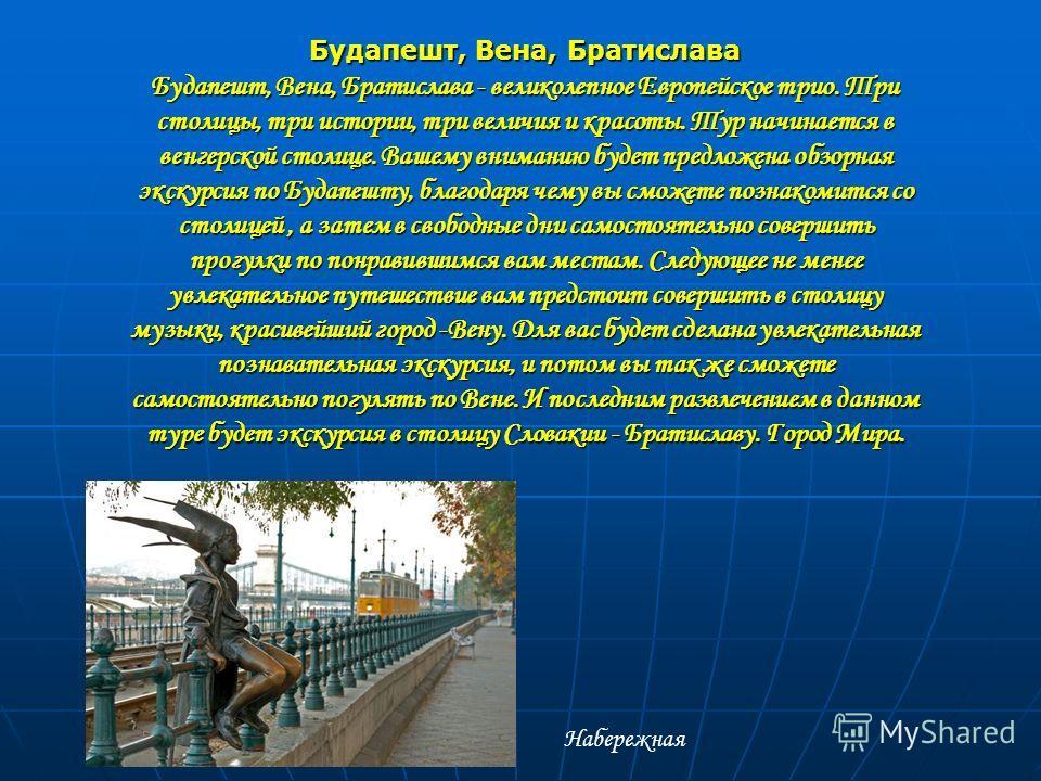 Будапешт, Вена, Братислава Будапешт, Вена, Братислава - великолепное Европейское трио. Три столицы, три истории, три величия и красоты. Тур начинается в венгерской столице. Вашему вниманию будет предложена обзорная экскурсия по Будапешту, благодаря ч
