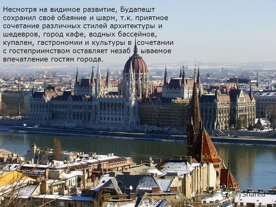 Несмотря на видимое развитие, Будапешт сохранил своё обаяние и шарм, т.к. приятное сочетание различных стилей архитектуры и шедевров, город кафе, водных бассейнов, купален, гастрономии и культуры в сочетании с гостеприимством оставляет незаб ываемое