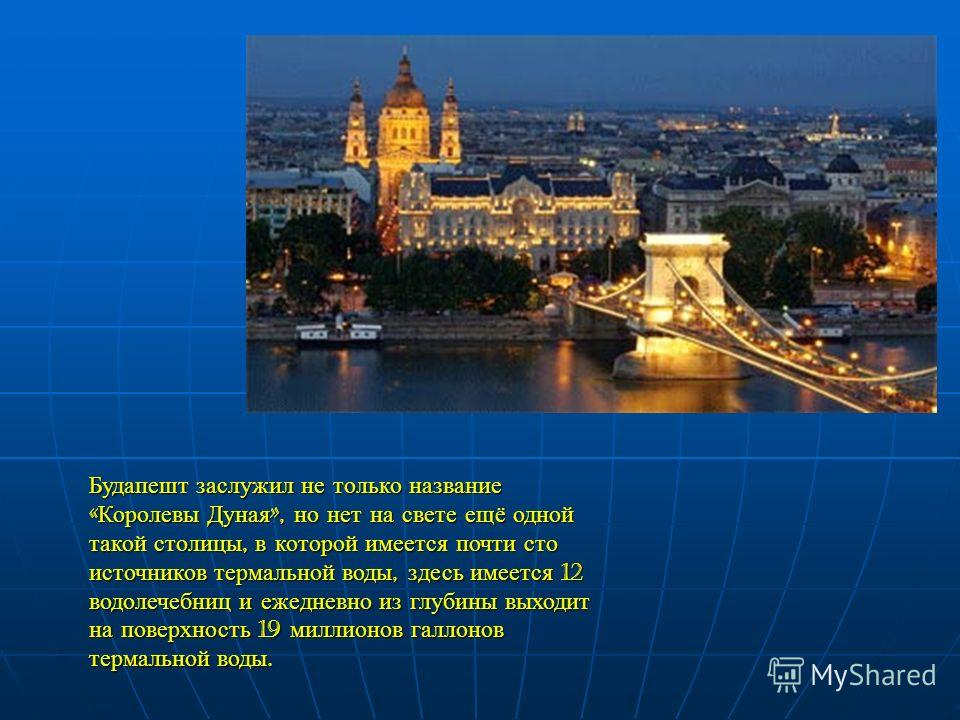 Будапешт заслужил не только название « Королевы Дуная », но нет на свете ещё одной такой столицы, в которой имеется почти сто источников термальной воды, здесь имеется 12 водолечебниц и ежедневно из глубины выходит на поверхность 19 миллионов галлоно