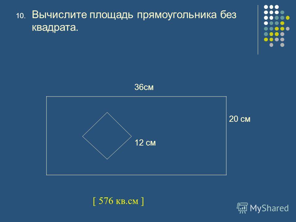 10. Вычислите площадь прямоугольника без квадрата. 36см 20 см 12 см [ 576 кв.см ]