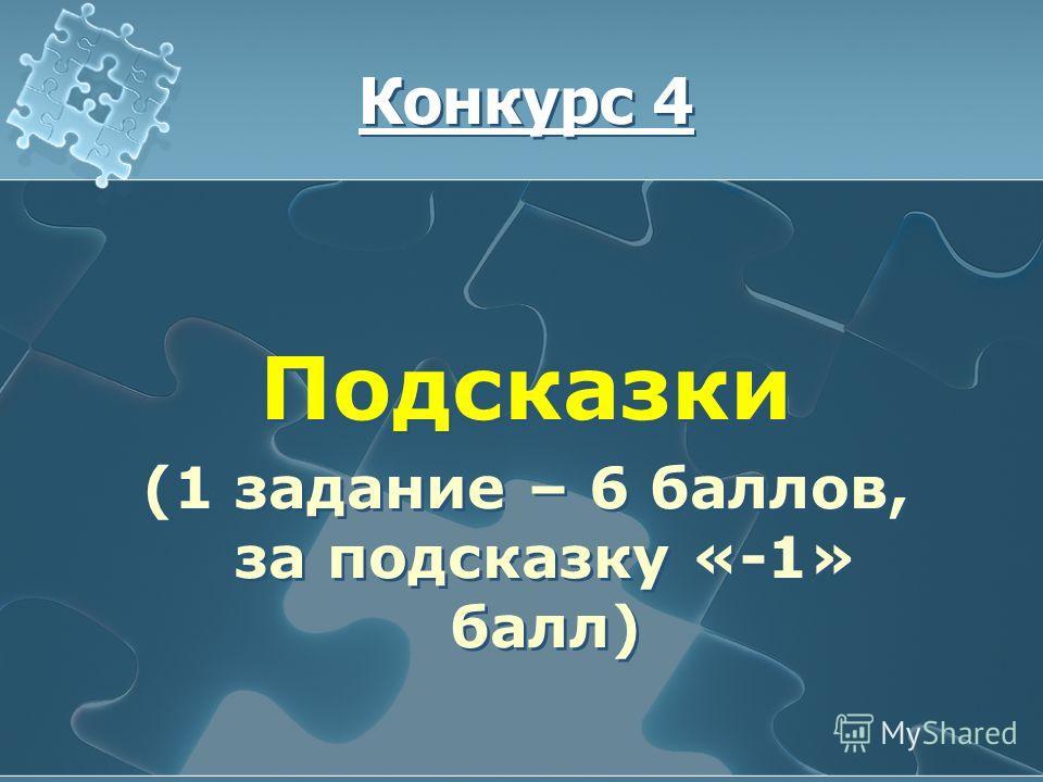 Конкурс 4 Подсказки (1 задание – 6 баллов, за подсказку «-1» балл) Подсказки (1 задание – 6 баллов, за подсказку «-1» балл)