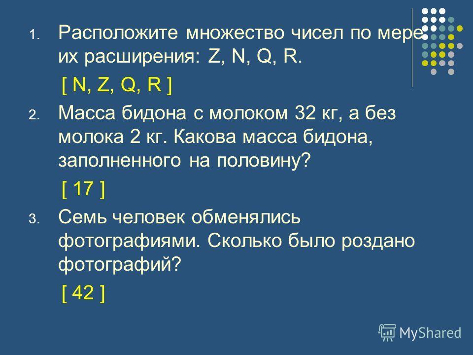 1. Расположите множество чисел по мере их расширения: Z, N, Q, R. [ N, Z, Q, R ] 2. Масса бидона с молоком 32 кг, а без молока 2 кг. Какова масса бидона, заполненного на половину? [ 17 ] 3. Семь человек обменялись фотографиями. Сколько было роздано ф