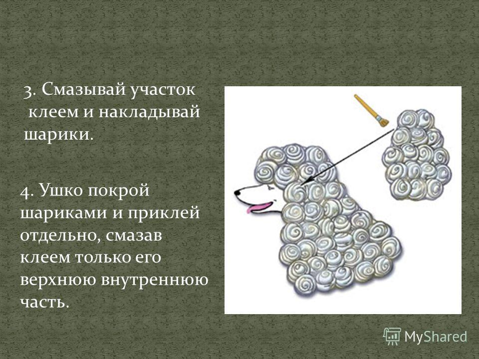 3. Смазывай участок клеем и накладывай шарики. 4. Ушко покрой шариками и приклей отдельно, смазав клеем только его верхнюю внутреннюю часть.