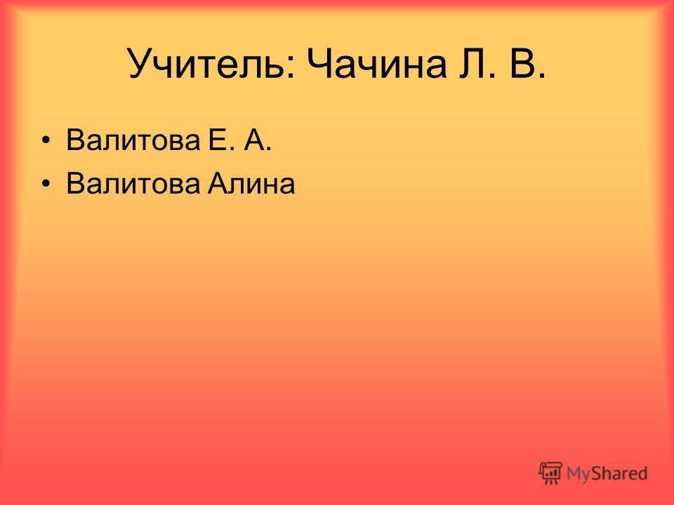 Учитель: Чачина Л. В. Валитова Е. А. Валитова Алина