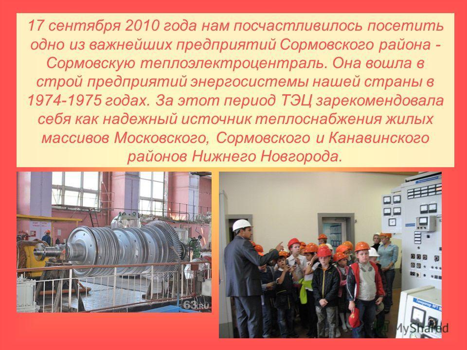 17 сентября 2010 года нам посчастливилось посетить одно из важнейших предприятий Сормовского района - Сормовскую теплоэлектроцентраль. Она вошла в строй предприятий энергосистемы нашей страны в 1974-1975 годах. За этот период ТЭЦ зарекомендовала себя
