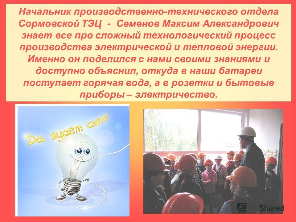 Начальник производственно-технического отдела Сормовской ТЭЦ - Семенов Максим Александрович знает все про сложный технологический процесс производства электрической и тепловой энергии. Именно он поделился с нами своими знаниями и доступно объяснил, о