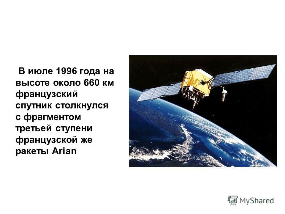 В июле 1996 года на высоте около 660 км французский спутник столкнулся с фрагментом третьей ступени французской же ракеты Arian
