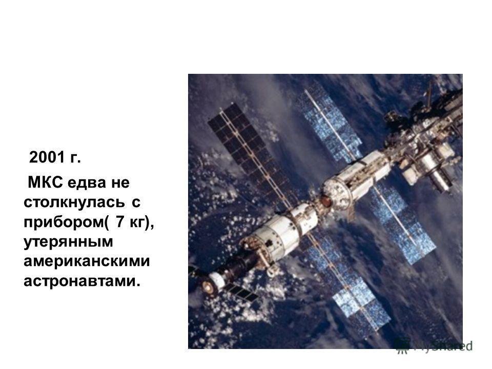 2001 г. МКС едва не столкнулась с прибором( 7 кг), утерянным американскими астронавтами.