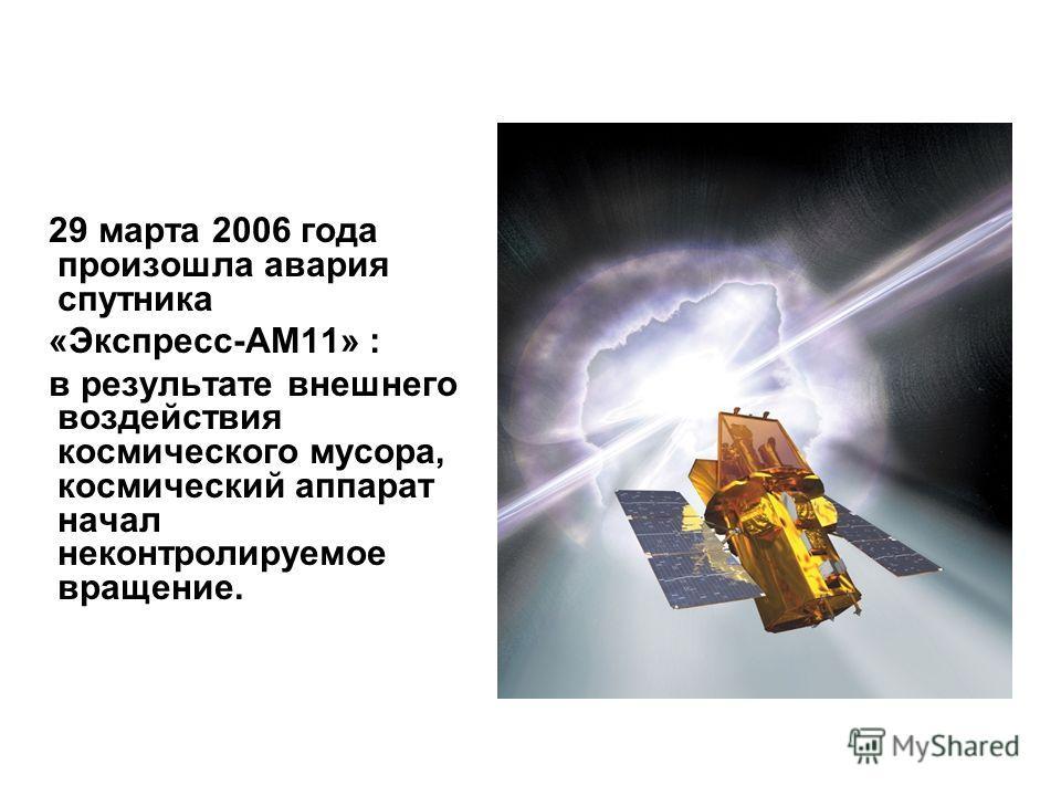29 марта 2006 года произошла авария спутника «Экспресс-АМ11» : в результате внешнего воздействия космического мусора, космический аппарат начал неконтролируемое вращение.