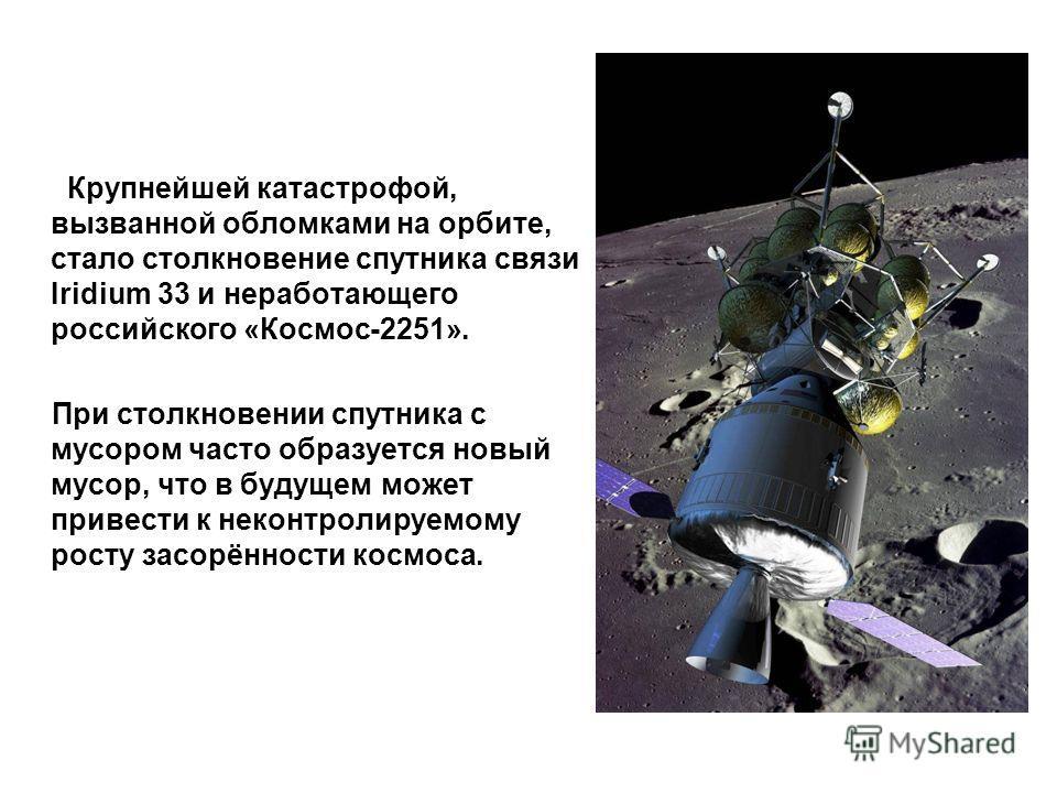 Крупнейшей катастрофой, вызванной обломками на орбите, стало столкновение спутника связи Iridium 33 и неработающего российского «Космос-2251». При столкновении спутника с мусором часто образуется новый мусор, что в будущем может привести к неконтроли