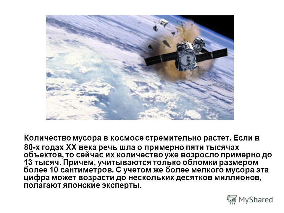 Количество мусора в космосе стремительно растет. Если в 80-х годах ХХ века речь шла о примерно пяти тысячах объектов, то сейчас их количество уже возросло примерно до 13 тысяч. Причем, учитываются только обломки размером более 10 сантиметров. С учето