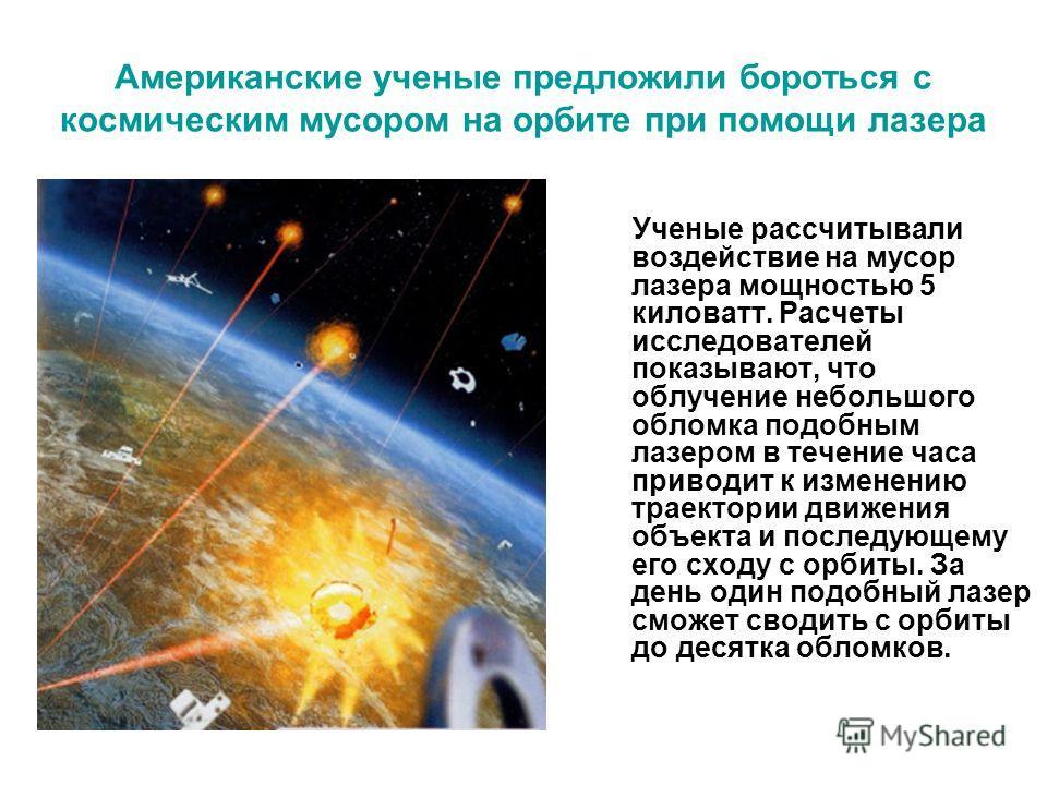 Американские ученые предложили бороться с космическим мусором на орбите при помощи лазера Ученые рассчитывали воздействие на мусор лазера мощностью 5 киловатт. Расчеты исследователей показывают, что облучение небольшого обломка подобным лазером в теч