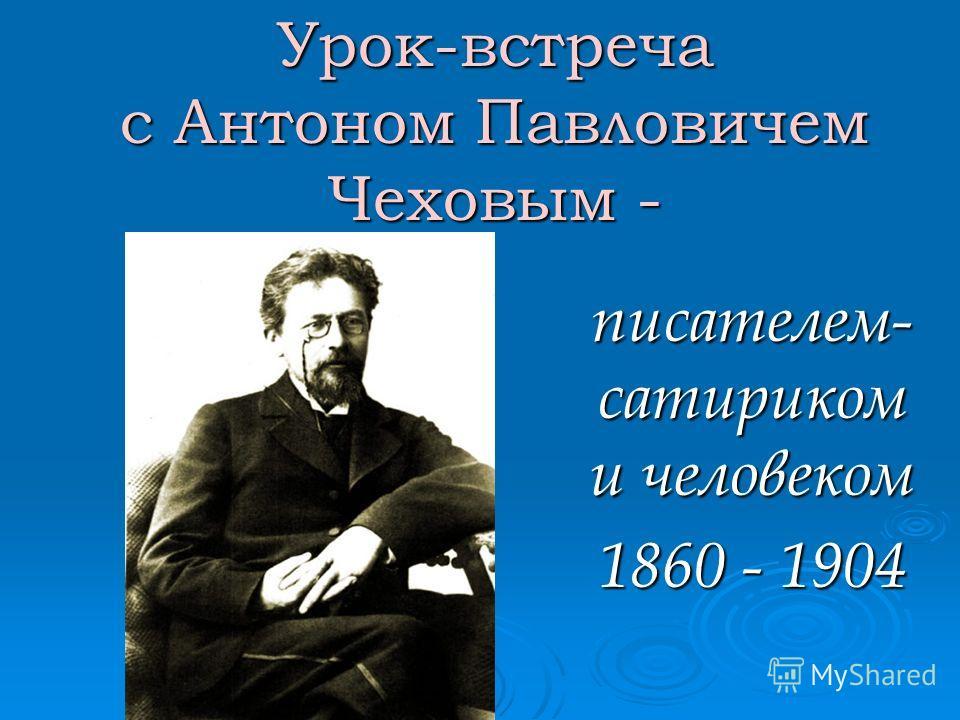 Урок-встреча с Антоном Павловичем Чеховым - писателем- сатириком и человеком 1860 - 1904