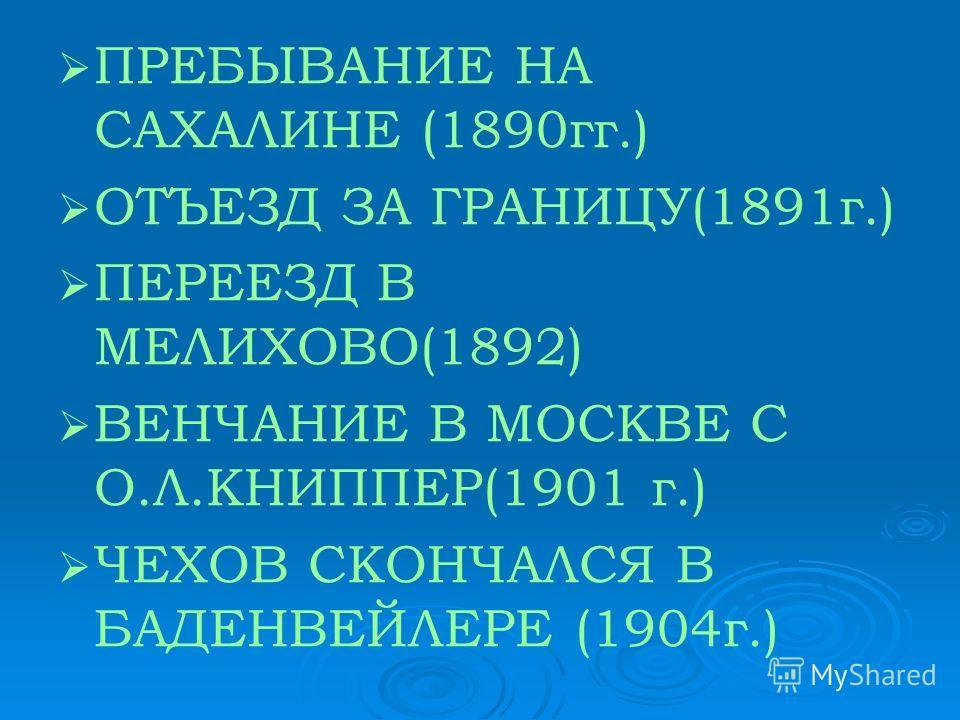 ПРЕБЫВАНИЕ НА САХАЛИНЕ (1890гг.) ОТЪЕЗД ЗА ГРАНИЦУ(1891г.) ПЕРЕЕЗД В МЕЛИХОВО(1892) ВЕНЧАНИЕ В МОСКВЕ С О.Л.КНИППЕР(1901 г.) ЧЕХОВ СКОНЧАЛСЯ В БАДЕНВЕЙЛЕРЕ (1904г.)