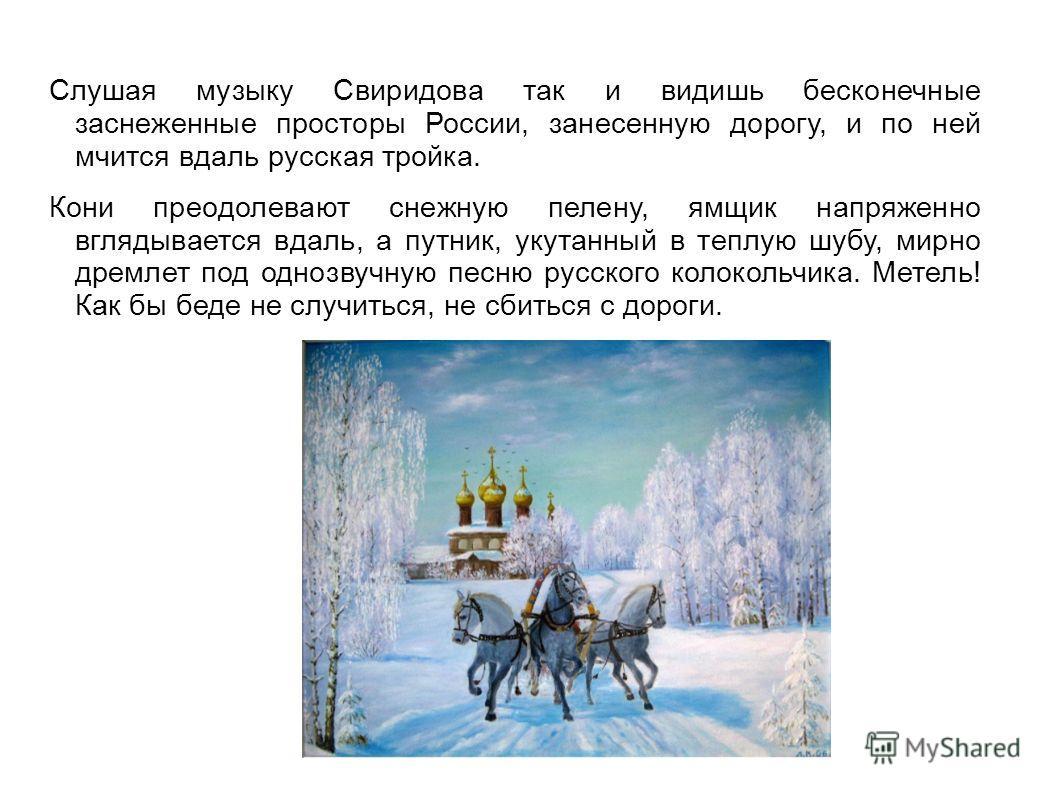Слушая музыку Свиридова так и видишь бесконечные заснеженные просторы России, занесенную дорогу, и по ней мчится вдаль русская тройка. Кони преодолевают снежную пелену, ямщик напряженно вглядывается вдаль, а путник, укутанный в теплую шубу, мирно дре