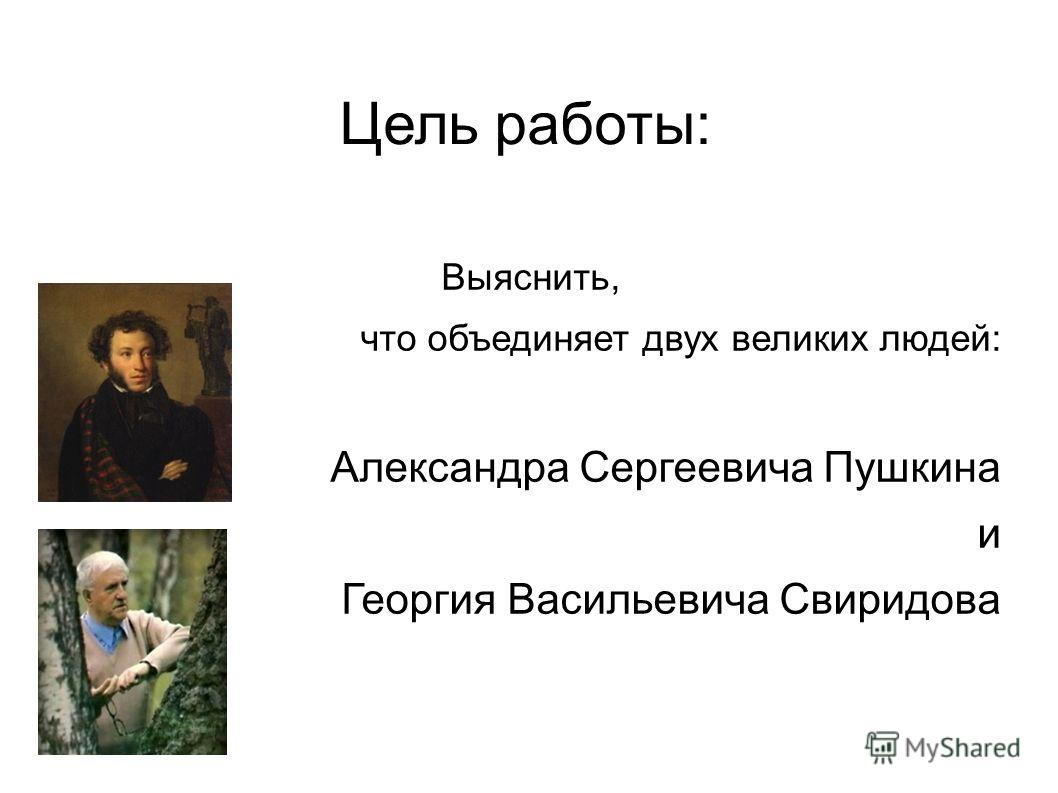Цель работы: Выяснить, что объединяет двух великих людей: Александра Сергеевича Пушкина и Георгия Васильевича Свиридова