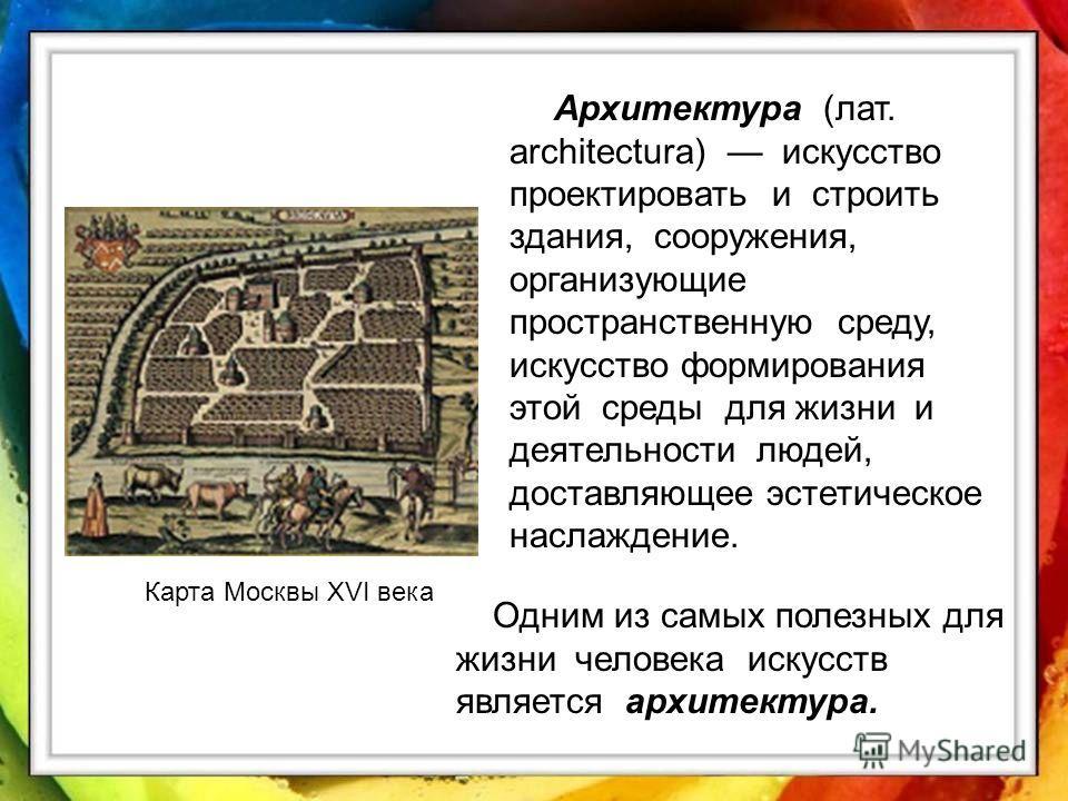 Карта Москвы XVI века Архитектура (лат. architectura) искусство проектировать и строить здания, сооружения, организующие пространственную среду, искусство формирования этой среды для жизни и деятельности людей, доставляющее эстетическое наслаждение.