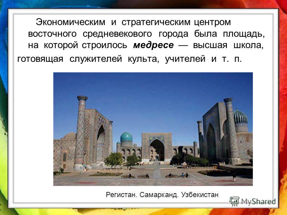 Экономическим и стратегическим центром восточного средневекового города была площадь, на которой строилось медресе высшая школа, готовящая служителей культа, учителей и т. п. Регистан. Самарканд. Узбекистан