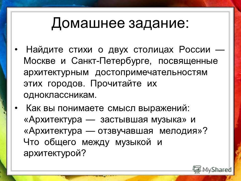 Домашнее задание: Найдите стихи о двух столицах России Москве и Санкт-Петербурге, посвященные архитектурным достопримечательностям этих городов. Прочитайте их одноклассникам. Как вы понимаете смысл выражений: «Архитектура застывшая музыка» и «Архитек