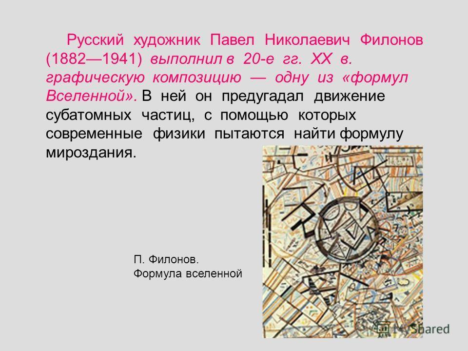 Русский художник Павел Николаевич Филонов (18821941) выполнил в 20-е гг. ХХ в. графическую композицию одну из «формул Вселенной». В ней он предугадал движение субатомных частиц, с помощью которых современные физики пытаются найти формулу мироздания.