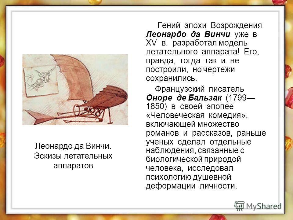 Гений эпохи Возрождения Леонардо да Винчи уже в XV в. разработал модель летательного аппарата! Его, правда, тогда так и не построили, но чертежи сохранились. Французский писатель Оноре де Бальзак (1799 1850) в своей эпопее «Человеческая комедия», вкл