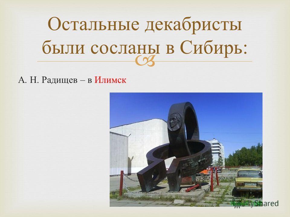 А. Н. Радищев – в Илимск Остальные декабристы были сосланы в Сибирь :