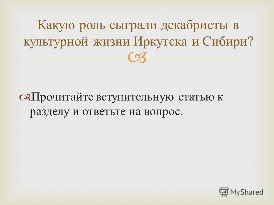 Прочитайте вступительную статью к разделу и ответьте на вопрос. Какую роль сыграли декабристы в культурной жизни Иркутска и Сибири ?