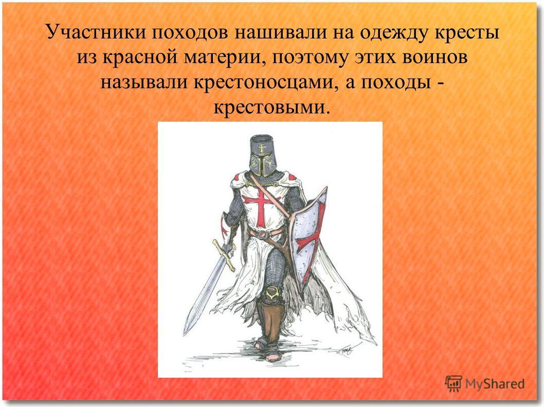 Участники походов нашивали на одежду кресты из красной материи, поэтому этих воинов называли крестоносцами, а походы - крестовыми.