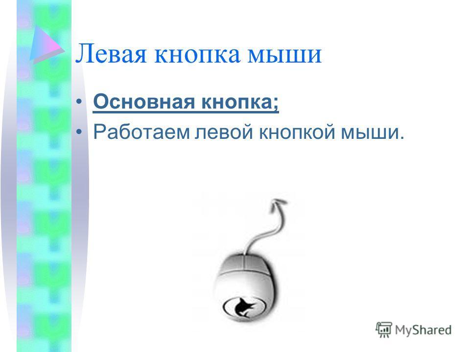 Левая кнопка мыши Основная кнопка; Работаем левой кнопкой мыши.