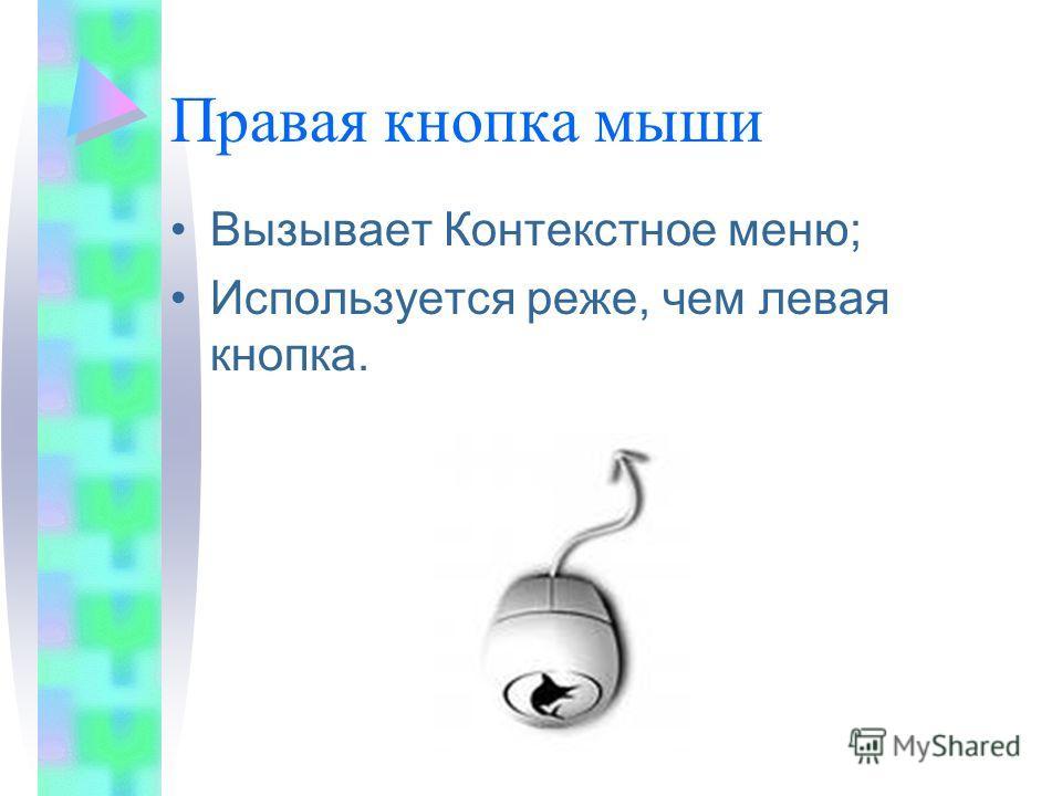 Правая кнопка мыши Вызывает Контекстное меню; Используется реже, чем левая кнопка.