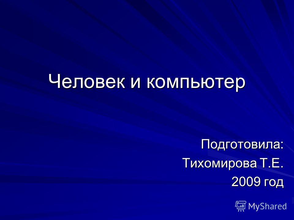 Человек и компьютер Подготовила: Тихомирова Т.Е. 2009 год