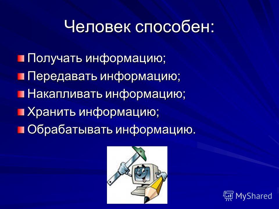 Человек способен: Получать информацию; Передавать информацию; Накапливать информацию; Хранить информацию; Обрабатывать информацию.