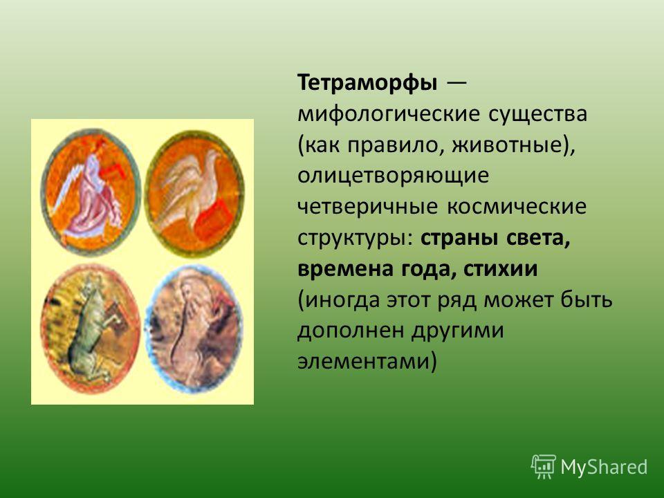 Тетраморфы мифологические существа (как правило, животные), олицетворяющие четверичные космические структуры: страны света, времена года, стихии (иногда этот ряд может быть дополнен другими элементами)
