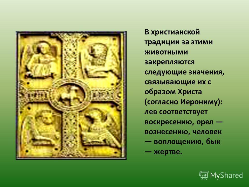 В христианской традиции за этими животными закрепляются следующие значения, связывающие их с образом Христа (согласно Иерониму): лев соответствует воскресению, орел вознесению, человек воплощению, бык жертве.