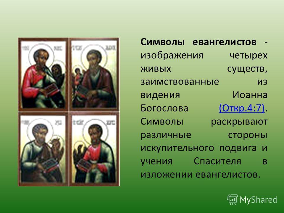 Символы евангелистов - изображения четырех живых существ, заимствованные из видения Иоанна Богослова (Откр.4:7). Символы раскрывают различные стороны искупительного подвига и учения Спасителя в изложении евангелистов.(Откр.4:7)