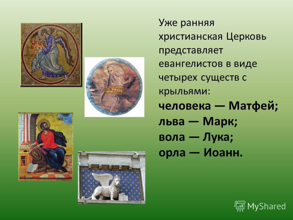 Уже ранняя христианская Церковь представляет евангелистов в виде четырех существ с крыльями: человека Матфей; льва Марк; вола Лука; орла Иоанн.