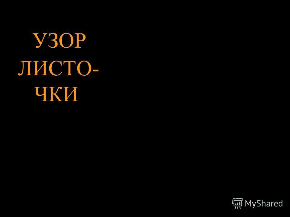 УЗОР ЛИСТО- ЧКИ