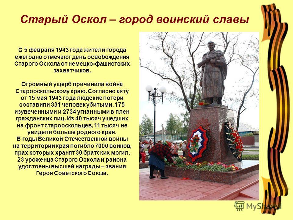 Старый Оскол – город воинский славы С 5 февраля 1943 года жители города ежегодно отмечают день освобождения Старого Оскола от немецко-фашистских захватчиков. Огромный ущерб причинила война Старооскольскому краю. Согласно акту от 15 мая 1943 года людс