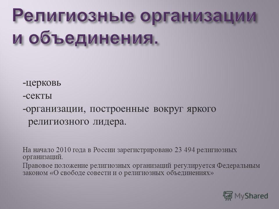 - церковь - секты - организации, построенные вокруг яркого религиозного лидера. На начало 2010 года в России зарегистрировано 23 494 религиозных организаций. Правовое положение религиозных организаций регулируется Федеральным законом « О свободе сове