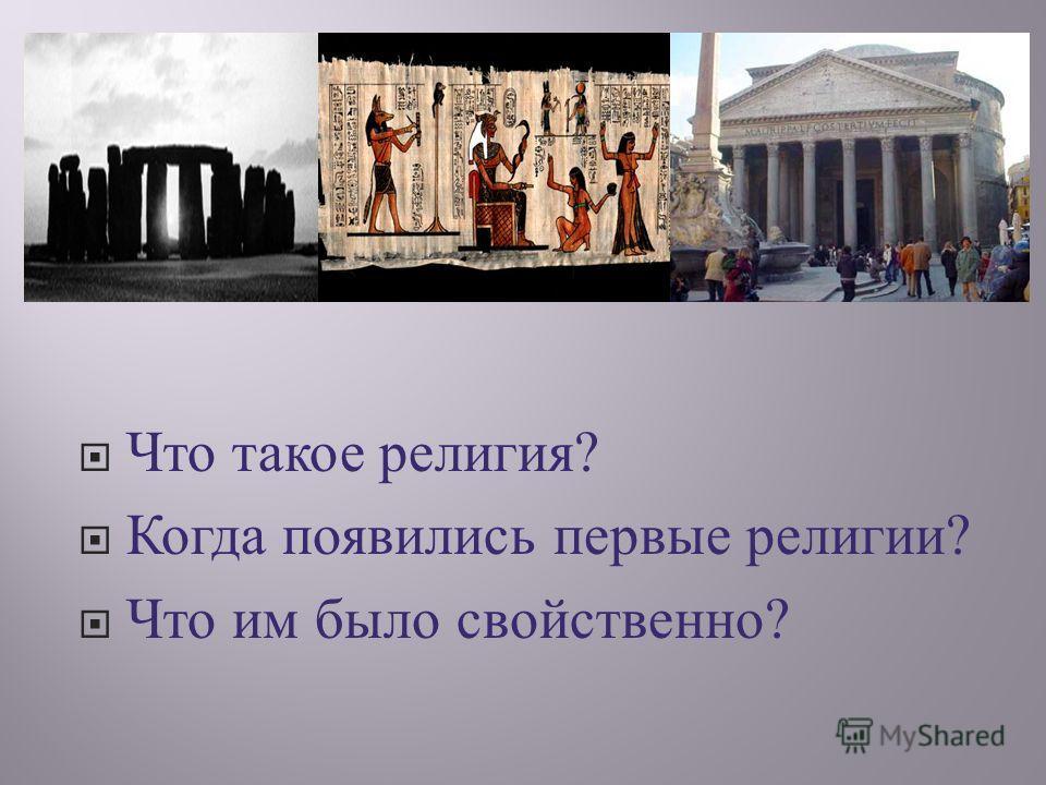 Что такое религия ? Когда появились первые религии ? Что им было свойственно ?