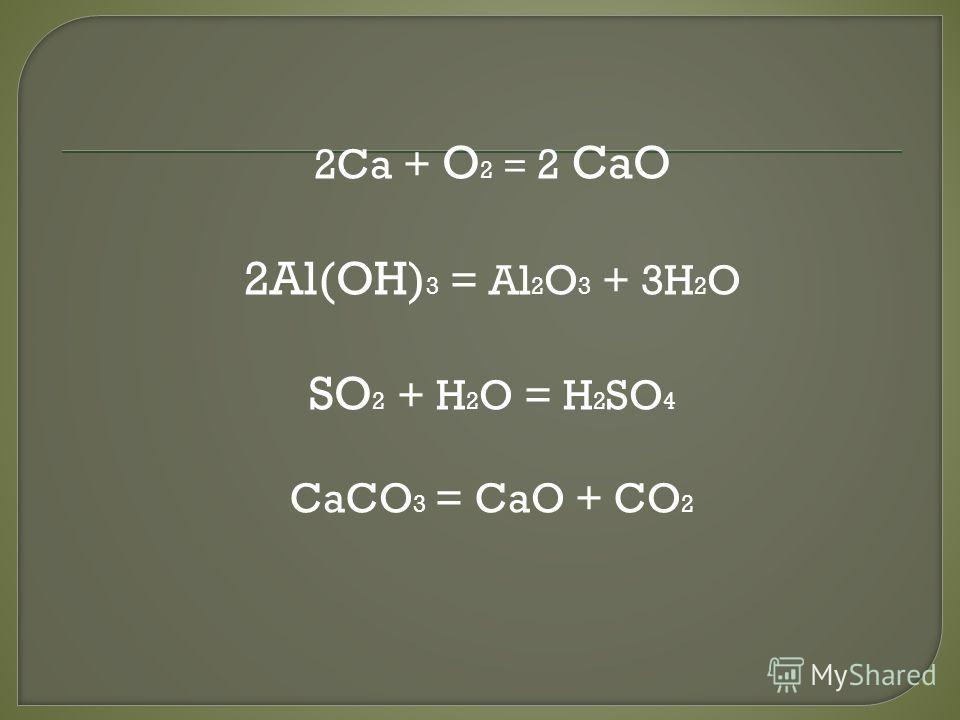 2Ca + O 2 = 2 CaO 2Al(OH) 3 = Al 2 O 3 + 3H 2 O SO 2 + H 2 O = H 2 SO 4 CaCO 3 = CaO + CO 2