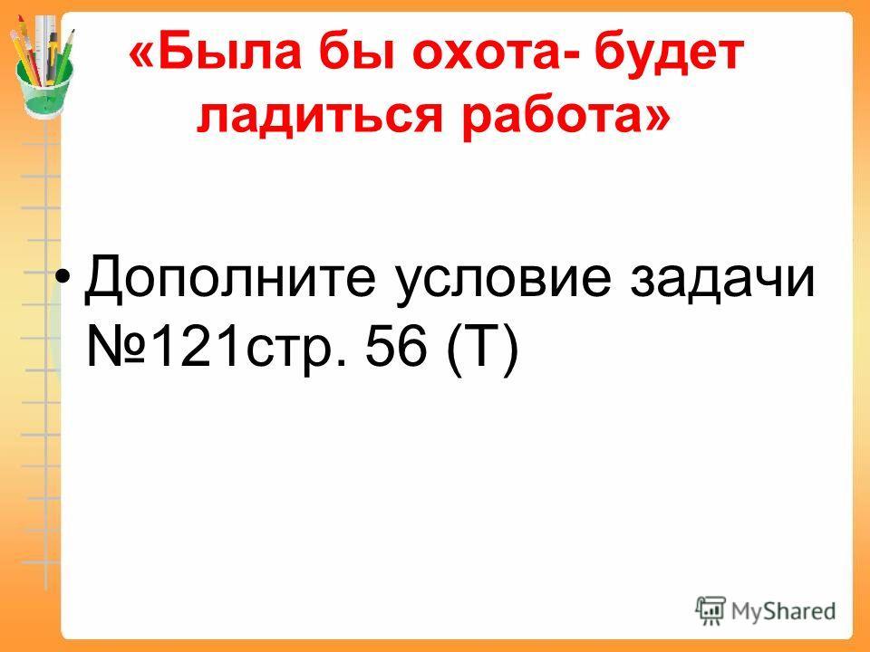 «Была бы охота- будет ладиться работа» Дополните условие задачи 121стр. 56 (Т)