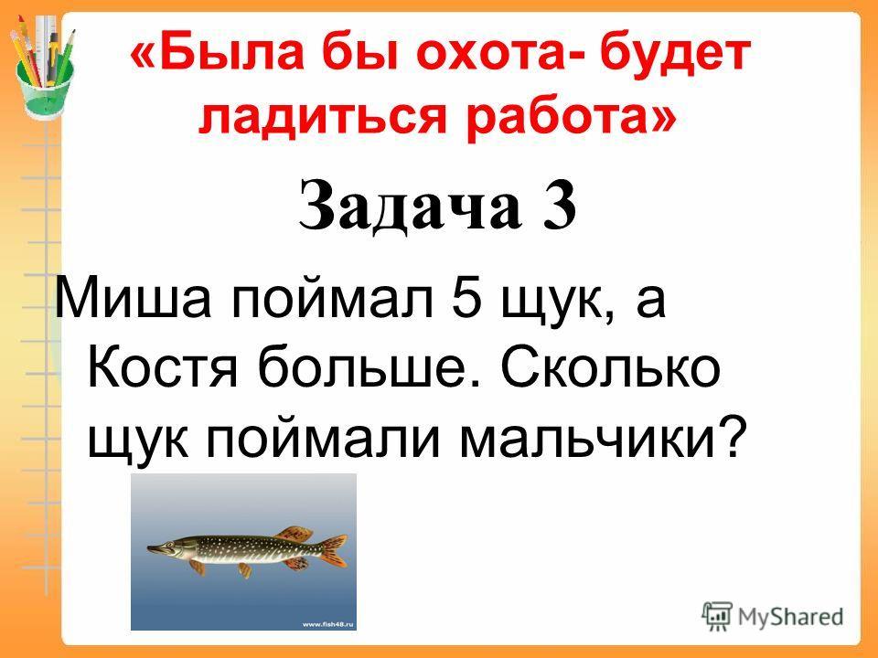 «Была бы охота- будет ладиться работа» Задача 3 Миша поймал 5 щук, а Костя больше. Сколько щук поймали мальчики?