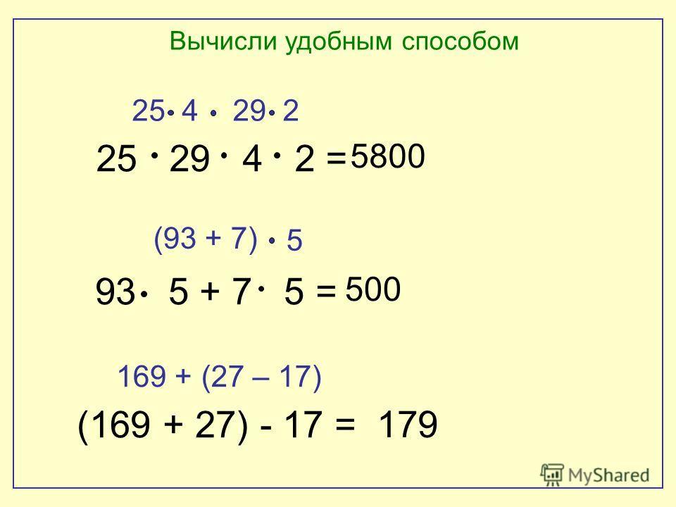 Вычисли удобным способом 25 29 4 2 = 93 5 + 7 5 = (169 + 27) - 17 = (93 + 7) 29 2 5 169 +(27 – 17) 5800 500 179 25 4