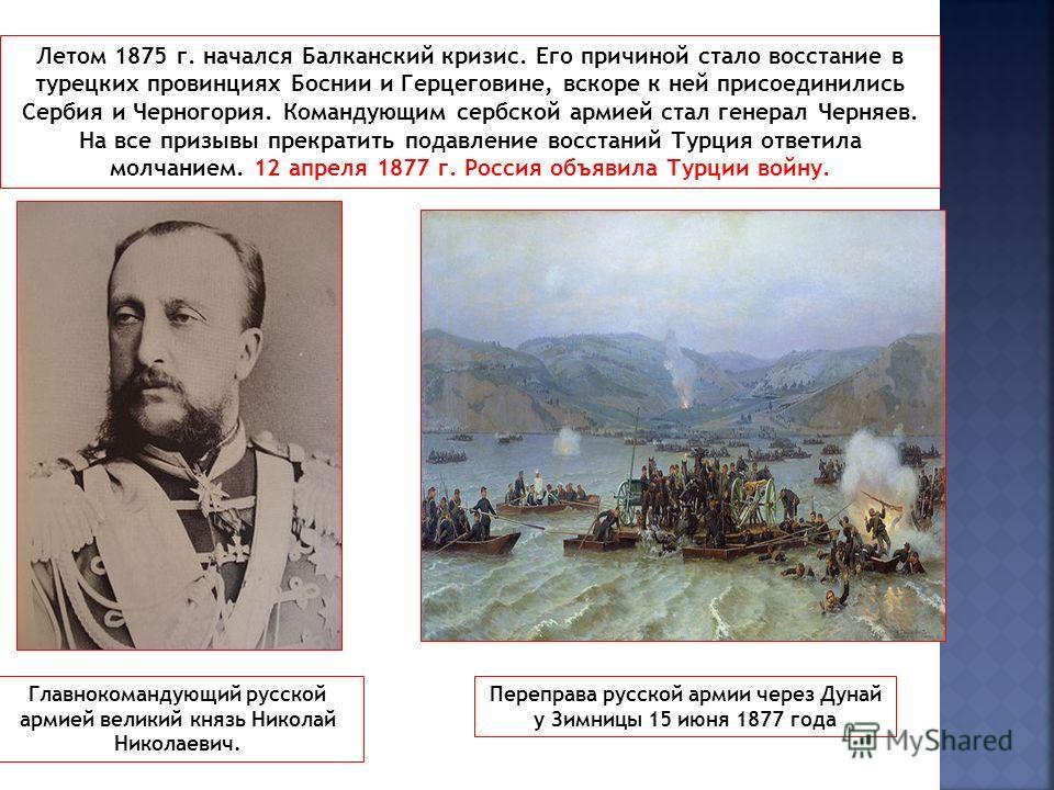 Летом 1875 г. начался Балканский кризис. Его причиной стало восстание в турецких провинциях Боснии и Герцеговине, вскоре к ней присоединились Сербия и Черногория. Командующим сербской армией стал генерал Черняев. На все призывы прекратить подавление